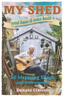 My Shed and How it Was Built : 50 Inspiring Sheds and Their Owners, Hardback Book
