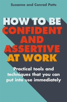 How to be Confident and Assertive at Work : Practical tools and techniques that you can put into use immediately, Paperback Book