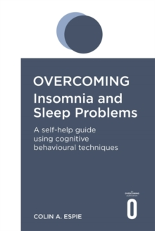 Overcoming Insomnia and Sleep Problems : A self-help guide using cognitive behavioural techniques, Paperback / softback Book