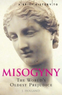A Brief History of Misogyny : The World's Oldest Prejudice, Paperback / softback Book