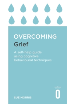 Overcoming Grief : A Self-Help Guide Using Cognitive Behavioural Techniques, Paperback Book