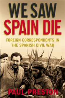 We Saw Spain Die : Foreign Correspondents in the Spanish Civil War, Paperback Book