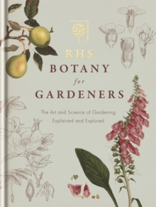 RHS Botany for Gardeners : The Art and Science of Gardening Explained & Explored, Hardback Book