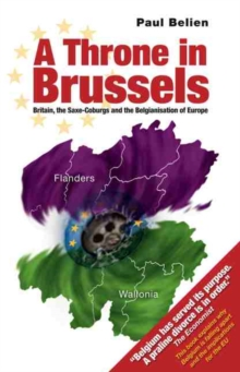 Throne in Brussels : Britain, the Saxe-Coburgs and the Belgianisation of Europe, Paperback Book