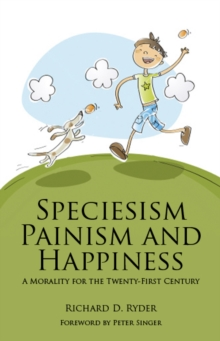 Speciesism, Painism and Happiness : A Morality for the 21st Century, Paperback / softback Book