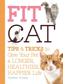 Fit Cat : Tips and Tricks to Give Your Pet a Longer, Healthier, Happier Life, Paperback Book