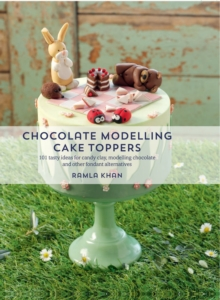 Chocolate Modelling Cake Toppers : 101 Tasty Ideas for Candy Clay, Modelling Chocolate and Other Fondant Alternatives, Paperback Book