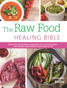 The Raw Food Healing Bible : Discover the Healing Properties of a Raw Food Diet...and Reboot Your Health from Head to Toe, Paperback Book