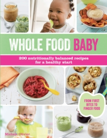 Wholefood Baby : 200 Nutritionally Balanced Recipes for a Healthy Start, Paperback Book
