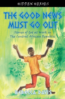 The Good News Must Go Out : True Stories of God at work in the Central African Republic, Paperback / softback Book