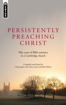 Persistently Preaching Christ : Fifty years of Bible ministry in a Cambridge church, Paperback Book