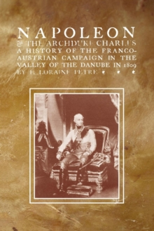 Napoleon & the Archduke Charlesa History of the Franco-Austrian Campaign in the Valley of the Danube in 1819, Paperback Book