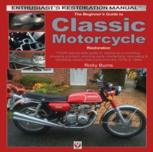 The Beginner's Guide to Classic Motorcycle Restoration : Your Step-by-Step Guide to Setting Up a Workshop, Choosing a Project, Dismantling, Sourcing Parts, Renovating & Rebuilding Classic Motorcyles f, Paperback Book