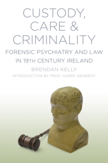 Custody, Care & Criminality : Forensic Psychiatry and Law in 19th Century Ireland, Paperback Book