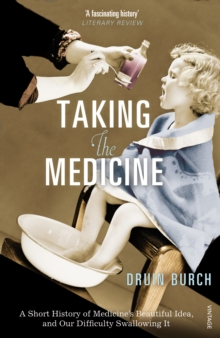 Taking the Medicine : A Short History of Medicine's Beautiful Idea, and our Difficulty Swallowing It, Paperback Book