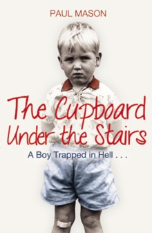 The Cupboard Under the Stairs : A Boy Trapped in Hell..., Paperback Book
