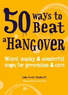 50 Ways to Beat a Hangover : Weird, Wacky and Wonderful Ways for Prevention and Cure, Paperback Book