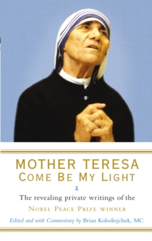 Mother Teresa: Come Be My Light : The revealing private writings of the Nobel Peace Prize winner, Paperback / softback Book