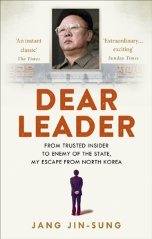Dear Leader : North Korea's senior propagandist exposes shocking truths behind the regime, Paperback / softback Book