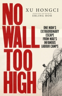 No Wall Too High : One Man's Extraordinary Escape from Mao's Infamous Labour Camps, Hardback Book