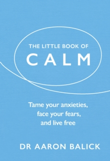 The Little Book of Calm : Tame Your Anxieties, Face Your Fears, and Live Free, Hardback Book