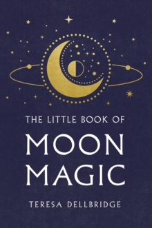 The Little Book Of Moon Magic : Capture the magic of the moon, transform your life, Hardback Book