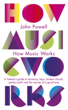 How Music Works : A listener's guide to harmony, keys, broken chords, perfect pitch and the secrets of a good tune, Paperback / softback Book