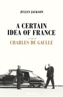 A Certain Idea of France : The Life of Charles de Gaulle, Hardback Book