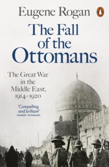 The Fall of the Ottomans : The Great War in the Middle East, 1914-1920, Paperback Book