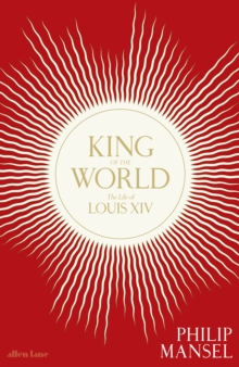 King of the World : The Life of Louis XIV, Hardback Book