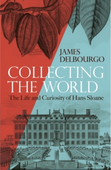 Collecting the World : The Life and Curiosity of Hans Sloane, Hardback Book