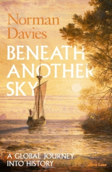 Beneath Another Sky : A Global Journey into History, Hardback Book