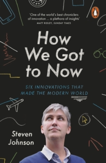 How We Got to Now : Six Innovations that Made the Modern World, Paperback / softback Book