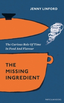The Missing Ingredient : The Curious Role of Time in Food and Flavour, Hardback Book