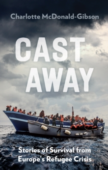 Cast Away : Stories of Survival from Europe's Refugee Crisis, Paperback Book