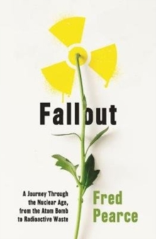 Fallout : A Journey Through the Nuclear Age, From the Atom Bomb to Radioactive Waste, Paperback / softback Book