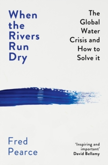 When the Rivers Run Dry : The Global Water Crisis and How to Solve It, Paperback / softback Book