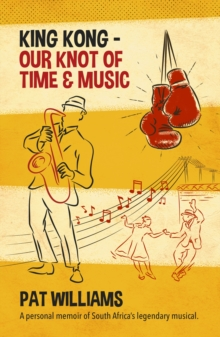 King Kong - Our Knot of Time and Music : A personal memoir of South Africa's legendary musical, EPUB eBook