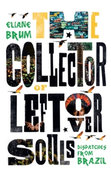 The Collector of Leftover Souls : Dispatches from Brazil, Paperback / softback Book