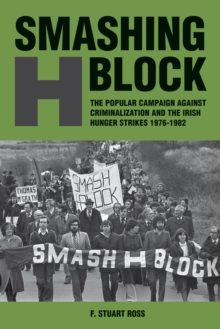 Smashing H-Block : The Popular Campaign Against Criminalization and the Irish Hunger Strikes 1976-1982, Paperback Book