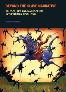 Beyond the Slave Narrative : Politics, Sex, and Manuscripts in the Haitian Revolution, Paperback / softback Book