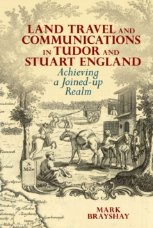 Land Travel and Communications in Tudor and Stuart England : Achieving a Joined-up Realm, Hardback Book
