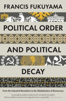 Political Order and Political Decay : From the Industrial Revolution to the Globalisation of Democracy, Paperback / softback Book