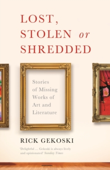 Lost, Stolen or Shredded : Stories of Missing Works of Art and Literature, Paperback / softback Book