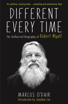 Different Every Time : The Authorised Biography of Robert Wyatt, Paperback Book