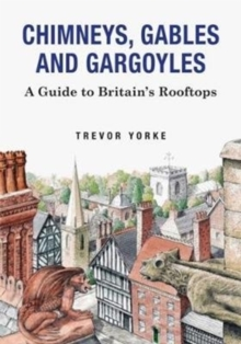 Chimneys, Gables And Gargoyles : A Guide To Britain's Rooftops, Paperback Book