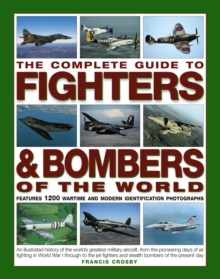 The Complete Guide to Fighters and Bombers of the World : An Illustrated History of the World's Greatest Military Aircraft, from the Pioneering Days of Air Fighting in World War I Through to the Jet F, Paperback Book
