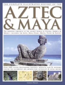 The Complete Illustrated History of the Aztec & Maya : The Definitive Chronicle of the Ancient Peoples of Central America & Mexico - Including the Aztec, Maya, Olmec, Mixtec, Toltec & Zapotec, Paperback Book