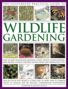 The Illustrated Practical Guide to Wildlife Gardening : How to Make Wildflower Meadows, Ponds, Hedges, Flower Borders, Bird Feeders, Wildlife Shelters, Nesting Boxes and Hibernation Sites, Paperback / softback Book