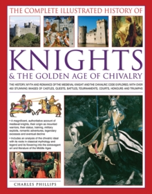 The Complete Illustrated History of Knights & the Golden Age of Chivalry : The History, Myth and Romance of the Medieval Knights and the Chivalric Code Explored with Over 450 Stunning Images of Castle, Paperback Book